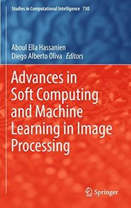 Advances in Soft Computing and Machine Learning in Image Processing (Studies in Computational Intelligence)