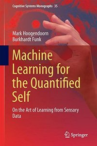 Machine Learning for the Quantified Self: On the Art of Learning from Sensory Data (Cognitive Systems Monographs)