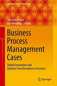 Business Process Management Cases: Digital Innovation and Business Transformation in Practice (Management for Professionals)