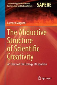 The Abductive Structure of Scientific Creativity: An Essay on the Ecology of Cognition (Studies in Applied Philosophy, Epistemology and Rational Ethics)-cover