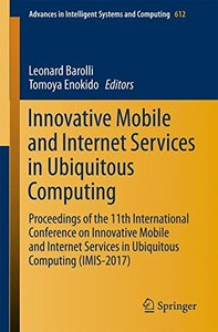 Innovative Mobile and Internet Services in Ubiquitous Computing: Proceedings of the 11th International Conference on Innovative Mobile and Internet ... in Intelligent Systems and Computing)