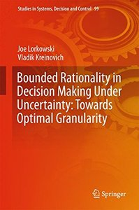 Bounded Rationality in Decision Making Under Uncertainty: Towards Optimal Granularity (Studies in Systems, Decision and Control)-cover