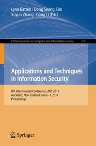 Applications and Techniques in Information Security: 8th International Conference, ATIS 2017, Auckland, New Zealand, July 6–7, 2017, Proceedings (Communications in Computer and Information Science)-cover
