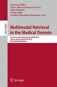 Multimodal Retrieval in the Medical Domain: First International Workshop, MRMD 2015, Vienna, Austria, March 29, 2015, Revised Selected Papers (Lecture Notes in Computer Science)-cover