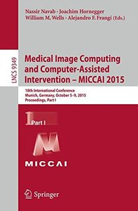 Medical Image Computing and Computer-Assisted Intervention -- MICCAI 2015: 18th International Conference, Munich, Germany, October 5-9, 2015, Proceedings, Part I (Lecture Notes in Computer Science)-cover