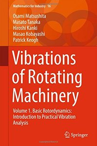 Vibrations of Rotating Machinery: Volume 1. Basic Rotordynamics: Introduction to Practical Vibration Analysis (Mathematics for Industry)
