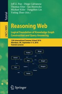 Reasoning Web: Logical Foundation of Knowledge Graph Construction and Query Answering: 12th International Summer School 2016, Aberdeen, UK, September ... Lectures (Lecture Notes in Computer Science)