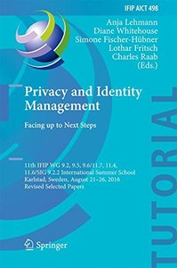 Privacy and Identity Management. Facing up to Next Steps: 11th IFIP WG 9.2, 9.5, 9.6/11.7, 11.4, 11.6/SIG 9.2.2 International Summer School, Karlstad, ... in Information and Communication Technology)-cover