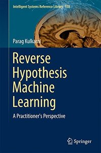Reverse Hypothesis Machine Learning: A Practitioner's Perspective (Intelligent Systems Reference Library)