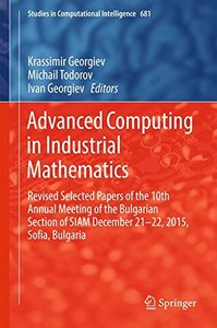 Advanced Computing in Industrial Mathematics: Revised Selected Papers of the 10th Annual Meeting of the Bulgarian Section of SIAM December 21-22, ... (Studies in Computational Intelligence)-cover