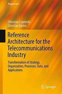 Reference Architecture for the Telecommunications Industry: Transformation of Strategy, Organization, Processes, Data, and Applications (Progress in IS)