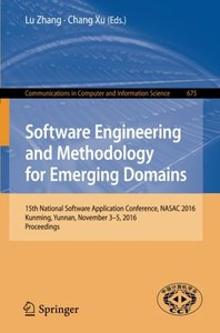 Software Engineering and Methodology for Emerging Domains: 15th National Software Application Conference, NASAC 2016, Kunming, Yunnan, November 3–5, ... in Computer and Information Science)-cover