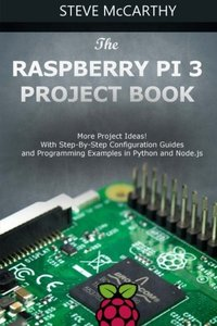 The Raspberry Pi 3 Project Book: More Project Ideas! With Step-By-Step Configuration Guides and Programming Examples in Python and Node.js-cover