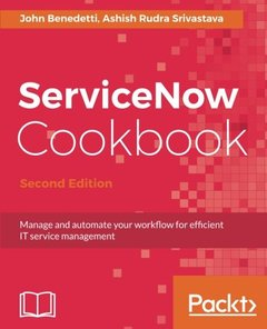 ServiceNow Cookbook - Second Edition: Manage and automate your workflow for efficient IT service management