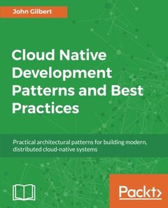 Cloud Native Development Patterns and Best Practices: Practical architectural patterns for building modern, distributed cloud-native systems-cover