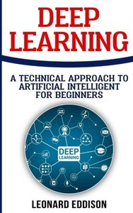 Deep Learning: A Technical Approach To Artificial Intelligence For Beginnes-cover