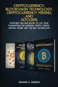 Cryptocurrency, Blockchain Technology, Cryptocurrency Mining, and: Four Best Selling Books to Lay your Foundation on Learning Crypto Assets, Digital Money and the new Technology-cover