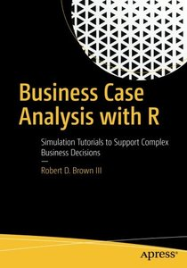 Business Case Analysis with R: Simulation Tutorials to Support Complex Business Decisions-cover