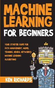 Machine Learning: For Beginners - Your Starter Guide For Data Management, Model Training, Neural Networks, Machine Learning Algorithms (Volume 1)-cover