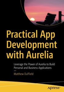Practical App Development with Aurelia: Leverage the Power of Aurelia to Build Personal and Business Applications-cover