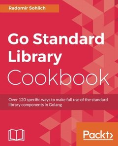 Go Standard Library Cookbook: Over 120 specific ways to make full use of the standard library components in Golang-cover