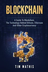 Blockchain: A Guide To Blockchain, The Technology Behind Bitcoin, Ethereum And Other Cryptocurrency (Volume 1)-cover