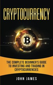 Cryptocurrency: The Complete Beginner?s Guide to  Investing and Trading in Cryptocurrencies-cover