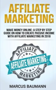 Affiliate Marketing: Make Money Online: A Step By Step Guide On How To Create Passive Income With Affiliate Marketing In 2018 (Online Business, Internet Marketing, Blickbank, Financial Freedom, Seo)-cover
