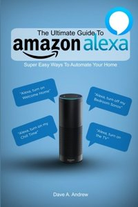 The Ultimate Guide To Amazon Alexa: Super Easy Ways To Automate Your Home-cover
