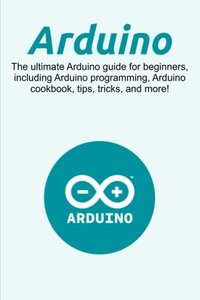 Arduino: The ultimate Arduino guide for beginners, including Arduino programming, Arduino cookbook, tips, tricks, and more!-cover