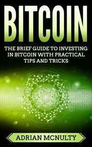Bitcoin: The Brief Guide To Investing In Bitcoin With Practical Tips And Tricks-cover