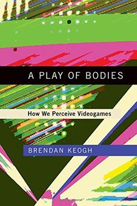 A Play of Bodies: How We Perceive Videogames (MIT Press)-cover
