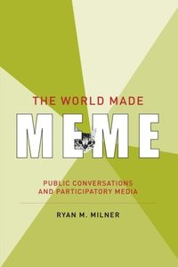 The World Made Meme: Public Conversations and Participatory Media (The Information Society Series)