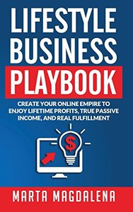 Lifestyle Business Playbook: Create Your Online Empire to Enjoy True Passive Income, Lifetime Profits and Real Fulfillment
