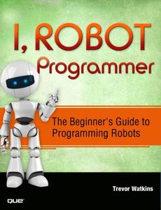 I, Robot Programmer: The Beginner's Guide to Programming Robots-cover