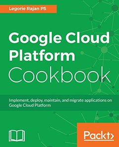 Google Cloud Platform Cookbook: Practical recipes and solutions to implement, deploy, maintain, and migrate applications on the Google Cloud Platform-cover
