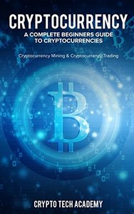 Cryptocurrency: A Complete Beginners Guide to Cryptocurrencies: Cryptocurrency Mining & Cryptocurrency Trading-cover