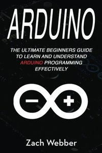 Arduino: The Ultimate Beginner's Guide to Learn and Understand Arduino Programming Effectively (Volume 1)-cover