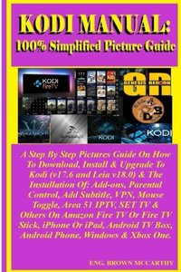 Kodi Manual: 100% Simplified Picture Guide: A Step By Step Pictures Guide On How To Download, Install & Upgrade To Kodi (v17.6 and Leia v18.0) & The ... Others On Amazon Fire TV Or Fire TV Stick...-cover