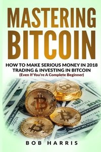 Mastering Bitcoin: How To Make Serious Money In 2018 Trading & Investing In Bitcoin-cover