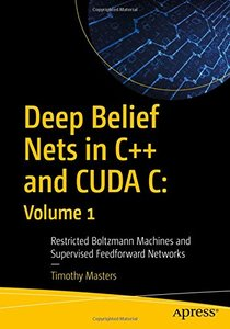 Deep Belief Nets in C++ and CUDA C: Volume 1: Restricted Boltzmann Machines and Supervised Feedforward Networks-cover