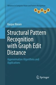 Structural Pattern Recognition with Graph Edit Distance: Approximation Algorithms and Applications (Advances in Computer Vision and Pattern Recognition)