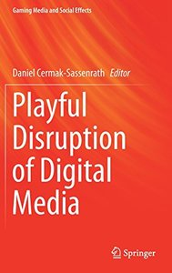 Playful Disruption of Digital Media (Gaming Media and Social Effects)-cover