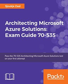Architecting Microsoft Azure Solutions: Exam Guide 70-53: Pass the 70-535 Architecting Microsoft Azure Solutions test on your first attempt-cover