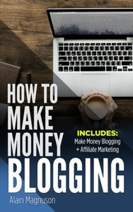 How To Make Money Blogging: 2 Manuscripts - Make Money Blogging: A Proven Method to 6 Figures A Year + Affiliate Marketing: How to Create Your $100,000+ a Year Online Business-cover