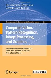Computer Vision, Pattern Recognition, Image Processing, and Graphics: 6th National Conference, NCVPRIPG 2017, Mandi, India, December 16-19, 2017. in Computer and Information Science-cover