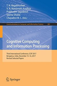 Cognitive Computing and Information Processing: Third International Conference, CCIP 2017, Bengaluru, India, December 15-16, 2017, Revised Selected ... in Computer and Information Science)