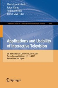Applications and Usability of Interactive Television: 6th Iberoamerican Conference, jAUTI 2017, Aveiro, Portugal, October 12-13, 2017, Revised ... in Computer and Information Science)-cover