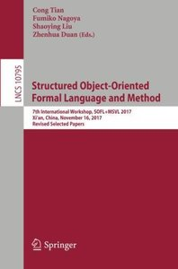 Structured Object-Oriented Formal Language and Method: 7th International Workshop, SOFL+MSVL 2017, Xi'an, China, November 16, 2017, Revised Selected Papers (Lecture Notes in Computer Science)