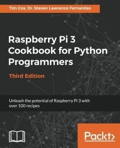 Raspberry Pi 3 Cookbook for Python Programmers - Third Edition: Over 70 recipes for Python Programmers to unleash the potential of Raspberry Pi 3-cover